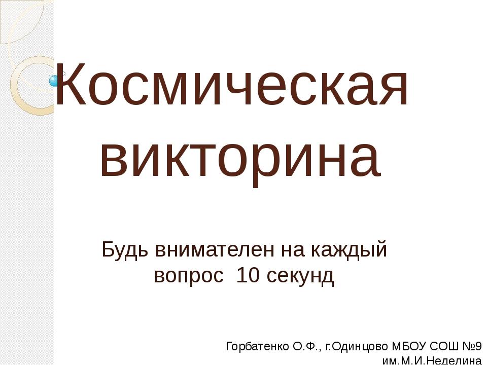 Космическая викторина Будь внимателен на каждый вопрос 10 секунд Горбатенко О...