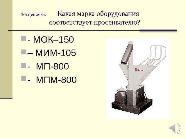 4-я цепочка: Какая марка оборудования соответствует просеивателю? - МОК–150 –...