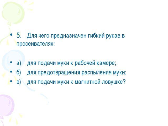 5.Для чего предназначен гибкий рукав в просеивателях: а)для подачи муки к р...