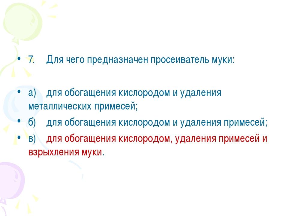 7.Для чего предназначен просеиватель муки: а)для обогащения кислородом и уд...