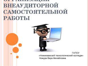 ОРГАНИЗАЦИЯ ВНЕАУДИТОРНОЙ САМОСТОЯТЕЛЬНОЙ РАБОТЫ ГАПОУ «Нижнекамский технолог