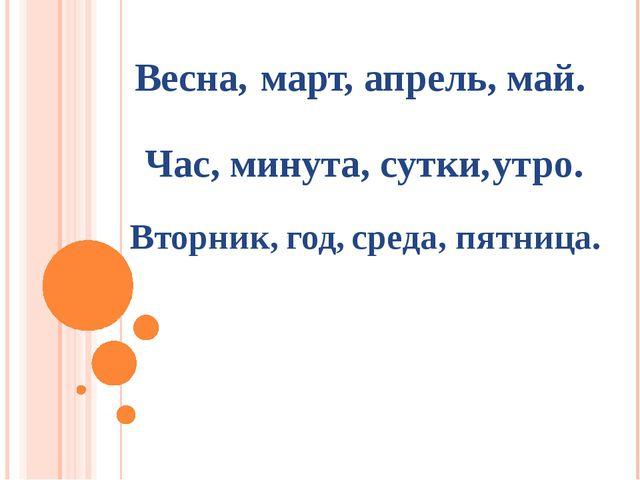 март, апрель, май. Весна, Час, минута, сутки, утро. Вторник, год, среда, пятн...