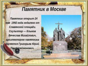 Памятник в Москве Памятник открыт 24 мая 1992 года недалеко от Славянской пло