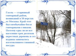Гжель — старинный гончарный район, возникший в 50 верстах от Москвы. Край это