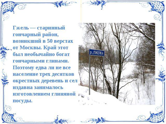 Гжель — старинный гончарный район, возникший в 50 верстах от Москвы. Край это...