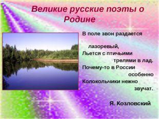 Великие русские поэты о Родине В поле звон раздается лазоревый, Льется с пти