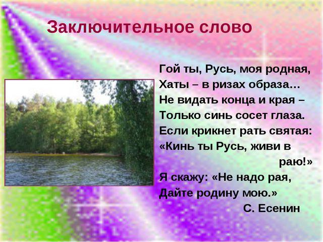 Заключительное слово Гой ты, Русь, моя родная, Хаты – в ризах образа… Не вида...