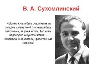 В. А. Сухомлинский «Можно жить и быть счастливым, не овладев математикой. Но