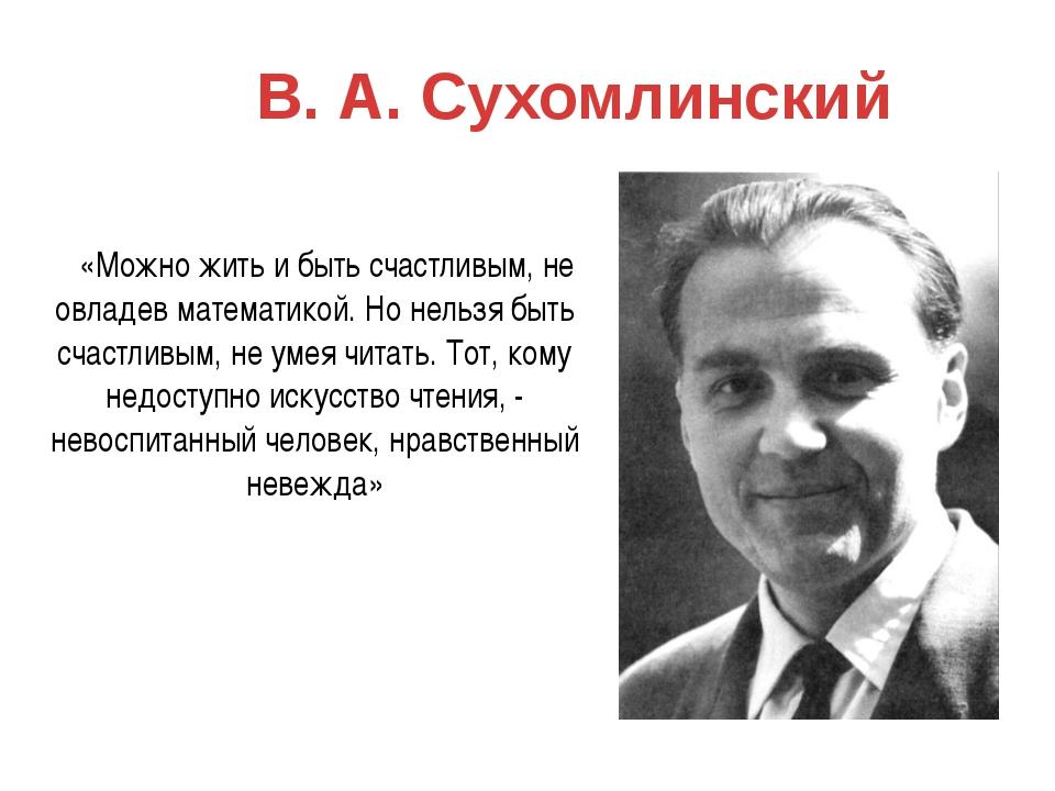 В. А. Сухомлинский «Можно жить и быть счастливым, не овладев математикой. Но...