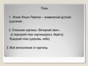 План. 1. Исаак Ильич Левитан – знаменитый русский художник . 2. Описание кар