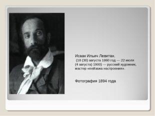 Исаак Ильич Левитан. (18(30)августа1860 год— 22июля (4августа)1900)—
