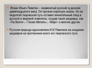 Исаак Ильич Левитан – знаменитый русский художник девятнадцатого века. Он пр