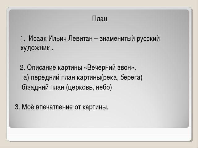 План. 1. Исаак Ильич Левитан – знаменитый русский художник . 2. Описание кар...
