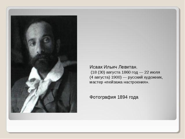 Исаак Ильич Левитан. (18(30)августа1860 год— 22июля (4августа)1900)—...