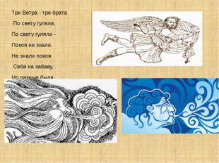 Три Ветра - три брата По свету гуляли, По свету гуляли - Покоя не знали. Не з
