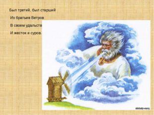 Был третий, был старший Из братьев Ветров В своем удальстве И жесток и суров.