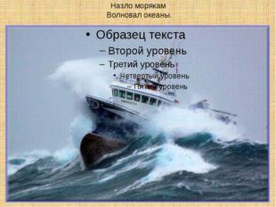 Назло морякам Волновал океаны.
