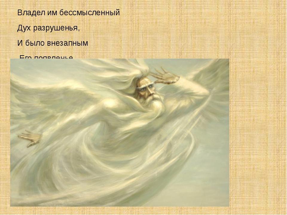 Владел им бессмысленный Дух разрушенья, И было внезапным Его появленье.