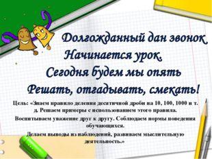 Цель: «Знаем правило деления десятичной дроби на 10, 100, 1000 и т. д. Решаем