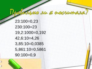 23:100=0,23 230:100=23 19,2:1000=0,192 42,6:10=4,26 3,85:10=0,0385 5,861:10=0