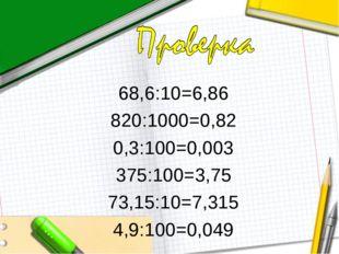 68,6:10=6,86 820:1000=0,82 0,3:100=0,003 375:100=3,75 73,15:10=7,315 4,9:100=