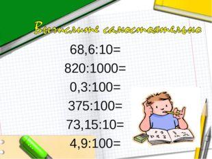 68,6:10= 820:1000= 0,3:100= 375:100= 73,15:10= 4,9:100=