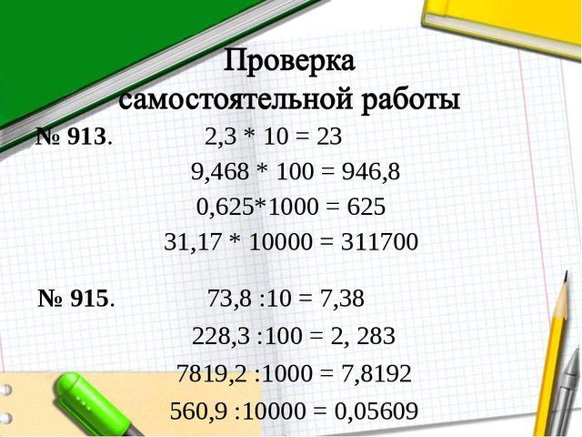 № 913. 2,3 * 10 = 23 9,468 * 100 = 946,8 0,625*1000 = 625 31,17 * 10000 = 311...