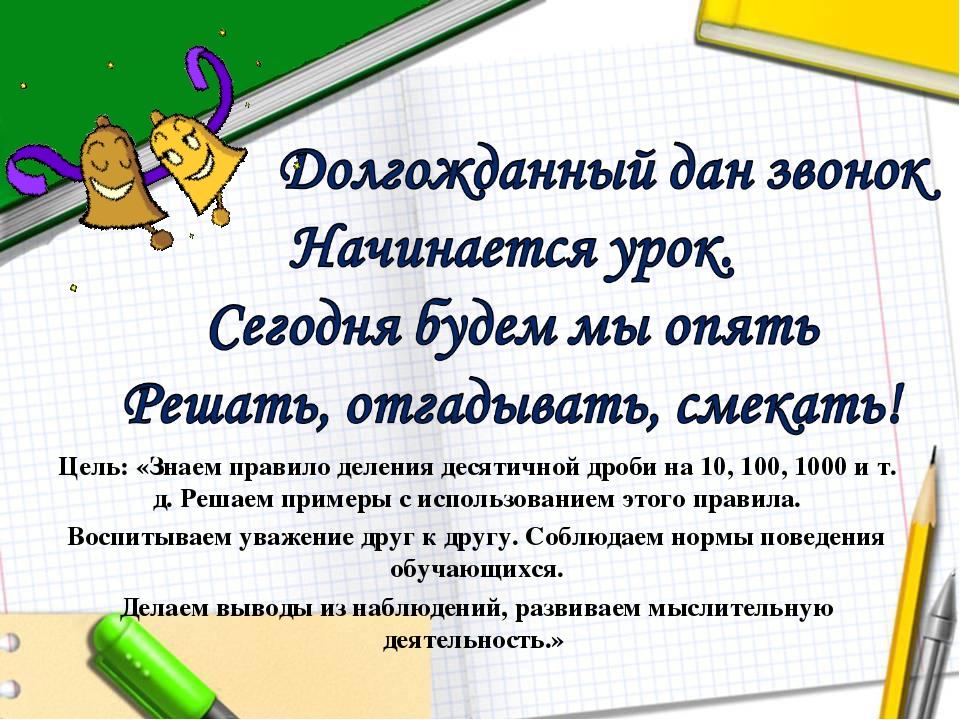 Цель: «Знаем правило деления десятичной дроби на 10, 100, 1000 и т. д. Решаем...