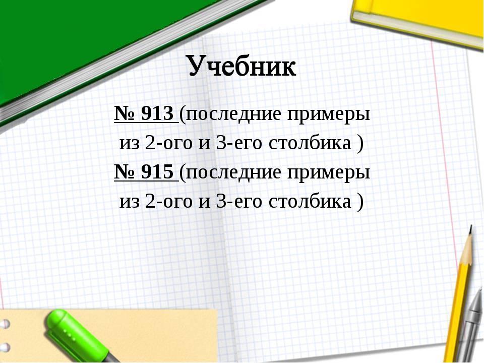 № 913 (последние примеры из 2-ого и 3-его столбика ) № 915 (последние примеры...