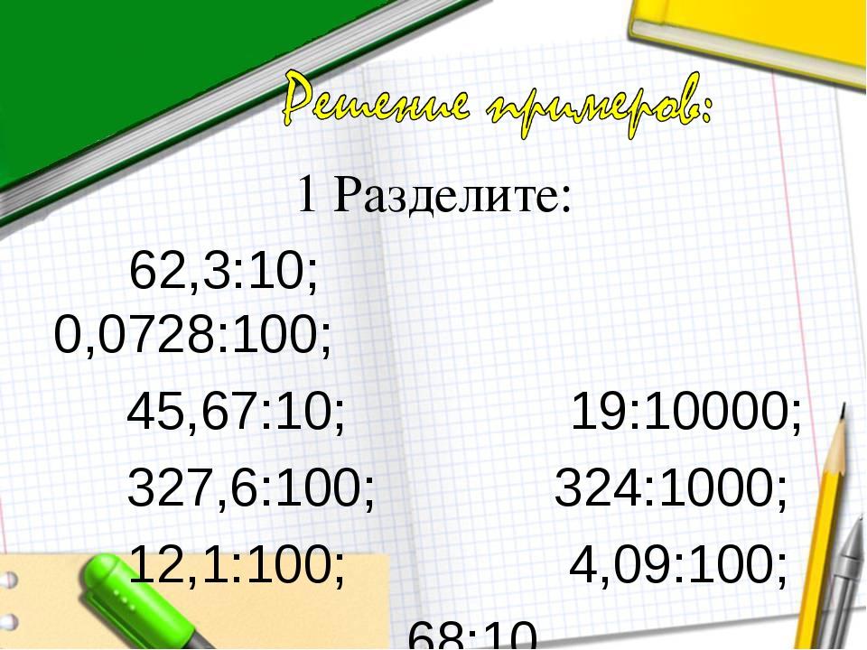 1 Разделите: 62,3:10; 0,0728:100; 45,67:10; 19:10000; 327,6:100; 324:1000; 12...