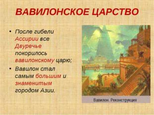 ВАВИЛОНСКОЕ ЦАРСТВО После гибели Ассирии все Двуречье покорилось вавилонском