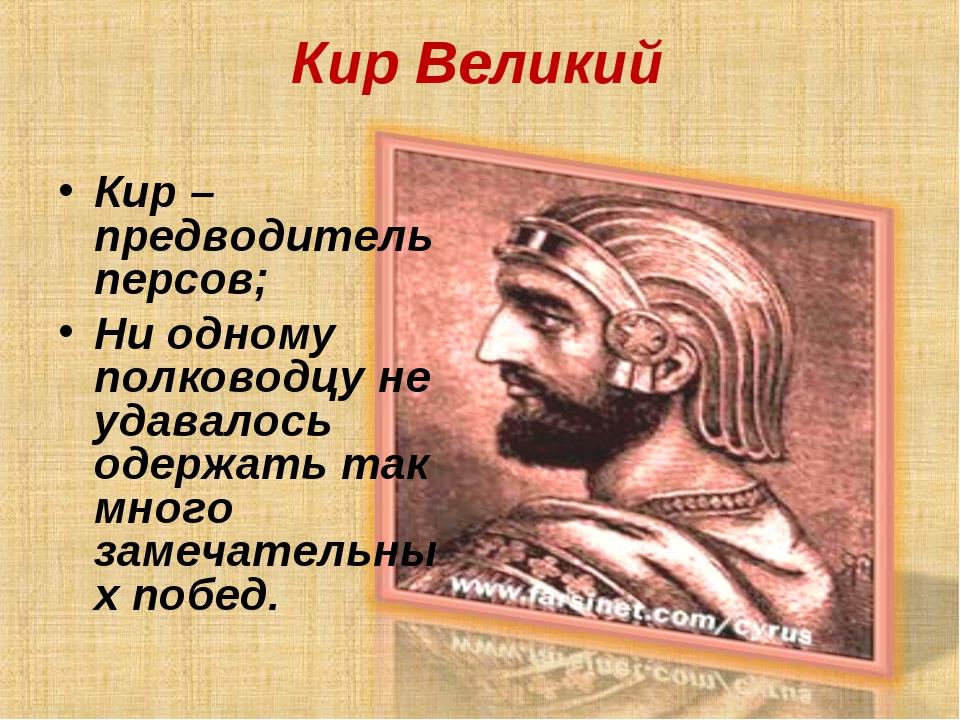 Кир Великий Кир – предводитель персов; Ни одному полководцу не удавалось одер...