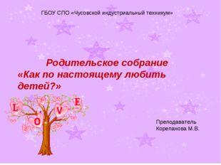 Родительское собрание «Как по настоящему любить детей?» ГБОУ СПО «Чусовской и