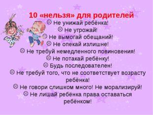 10 «нельзя» для родителей Не унижай ребёнка! Не угрожай! Не вымогай обещаний!