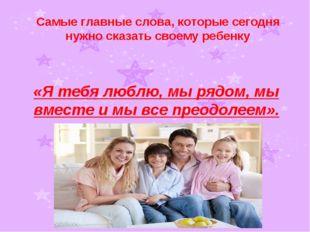 Самые главные слова, которые сегодня нужно сказать своему ребенку «Я тебя люб