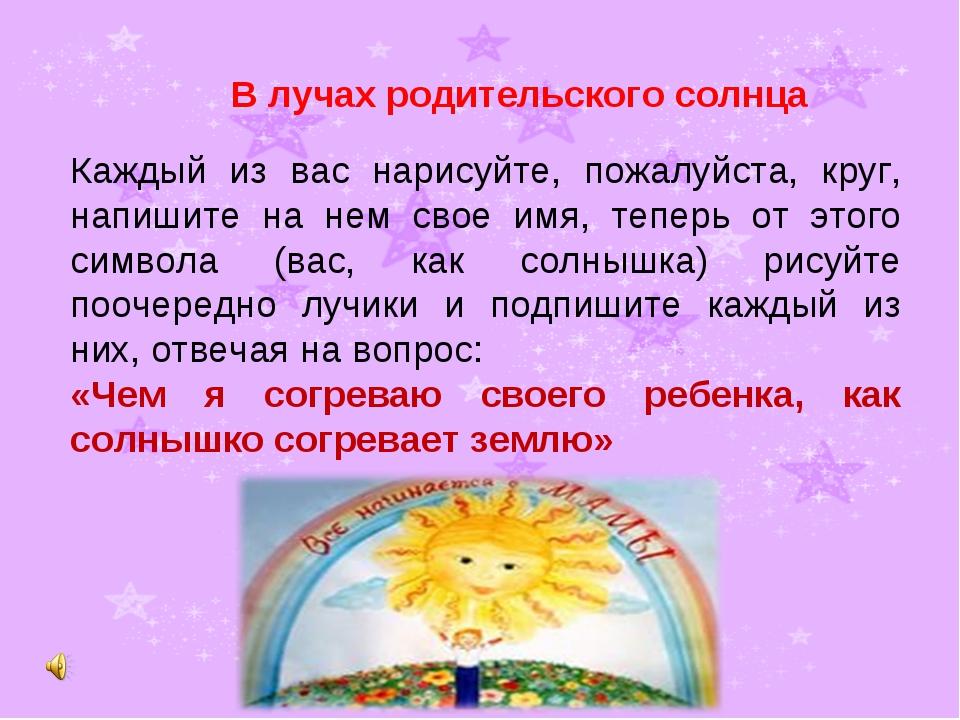 В лучах родительского солнца Каждый из вас нарисуйте, пожалуйста, круг, напи...