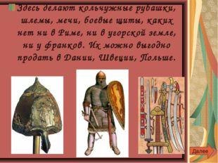 Здесь делают кольчужные рубашки, шлемы, мечи, боевые щиты, каких нет ни в Рим