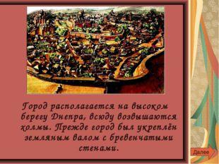 Город располагается на высоком берегу Днепра, всюду возвышаются холмы. Прежде
