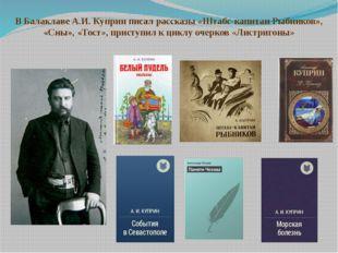 В Балаклаве А.И. Куприн писал рассказы «Штабс-капитан Рыбников», «Сны», «Тост