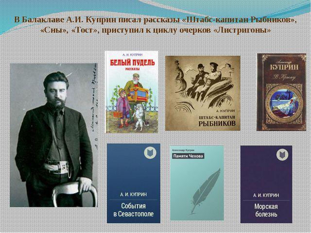 В Балаклаве А.И. Куприн писал рассказы «Штабс-капитан Рыбников», «Сны», «Тост...