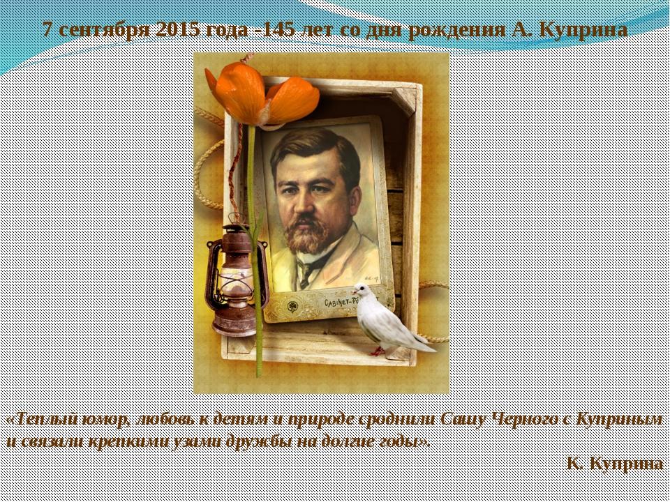 7 сентября 2015 года -145 лет со дня рождения А. Куприна «Теплый юмор, любовь...