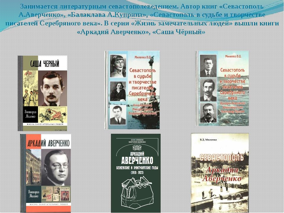 Занимается литературным севастополеведением. Автор книг «Севастополь А.Аверче...