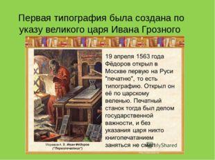 Первая типография была создана по указу великого царя Ивана Грозного