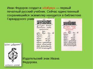 Иван Федоров создал и «Азбуку» — первый печатный русский учебник. Сейчас един