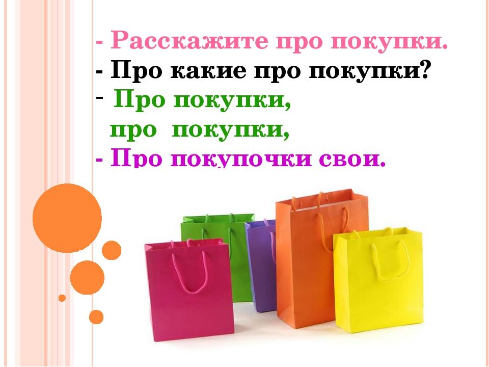 - Расскажите про покупки. - Про какие про покупки? Про покупки, про покупки,...
