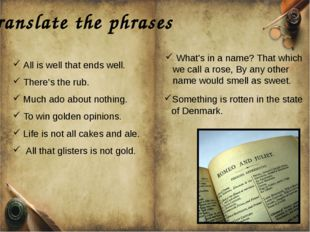Translate the phrases All is well that ends well. There's the rub. Much ado a