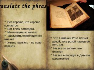 Translate the phrases Все хорошо, что хорошо кончается. Вот в чем загвоздка.