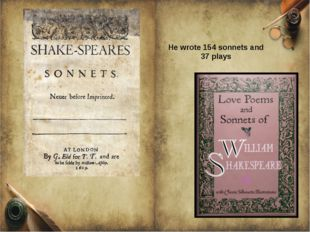 He wrote 154 sonnets and 37 plays