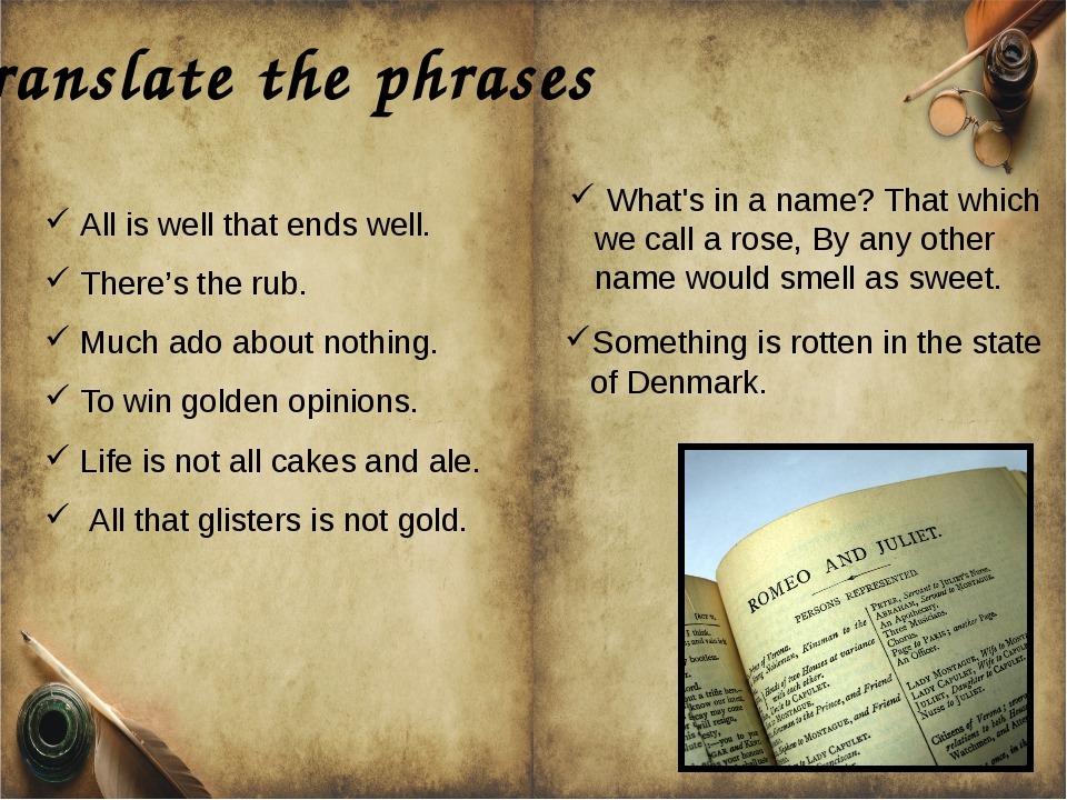 Translate the phrases All is well that ends well. There's the rub. Much ado a...