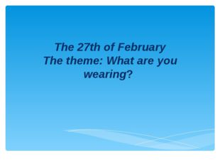 The 27th of February The theme: What are you wearing?